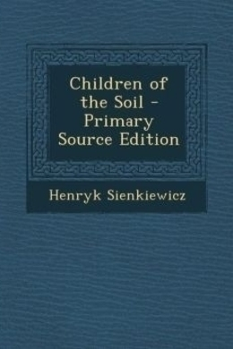 Children of the Soil by Henryk Sienkiewicz