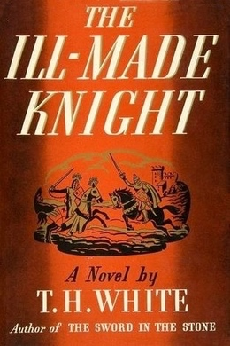 The Ill-Made Knight by T. H. White