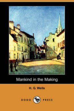 Mankind in the Making by H. G. Wells